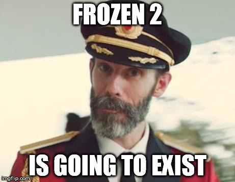 Captain Obvious | FROZEN 2 IS GOING TO EXIST | image tagged in captain obvious | made w/ Imgflip meme maker