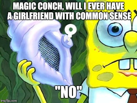 "Magic Conch | MAGIC CONCH, WILL I EVER HAVE A GIRLFRIEND WITH COMMON SENSE ""NO"" 