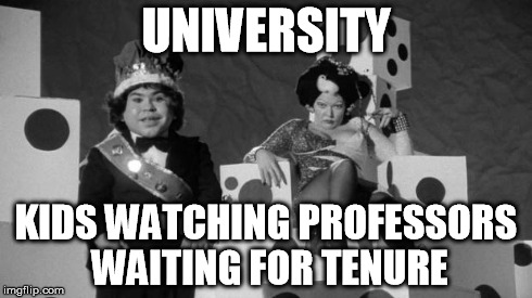 UNIVERSITY KIDS WATCHING PROFESSORS WAITING FOR TENURE | image tagged in forbiddentattoo | made w/ Imgflip meme maker