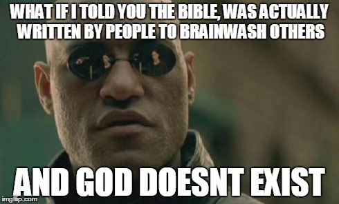 Matrix Morpheus Meme | WHAT IF I TOLD YOU THE BIBLE, WAS ACTUALLY WRITTEN BY PEOPLE TO BRAINWASH OTHERS AND GOD DOESNT EXIST | image tagged in memes,matrix morpheus | made w/ Imgflip meme maker