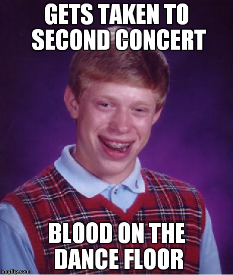 GETS TAKEN TO SECOND CONCERT BLOOD ON THE DANCE FLOOR | image tagged in memes,bad luck brian | made w/ Imgflip meme maker