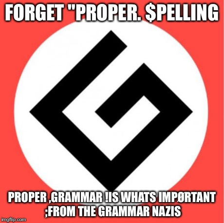 "Grammar nazi | FORGET ""PROPER. $PELLING PROPER ,GRAMMAR !IS WHATS IMPØRTANT ;FROM THE GRAMMAR NAZIS 
