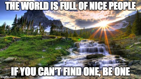 THE WORLD IS FULL OF NICE PEOPLE IF YOU CAN'T FIND ONE, BE ONE | image tagged in be nice | made w/ Imgflip meme maker