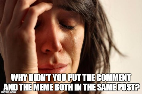 First World Problems Meme | WHY DIDN'T YOU PUT THE COMMENT AND THE MEME BOTH IN THE SAME POST? | image tagged in memes,first world problems | made w/ Imgflip meme maker