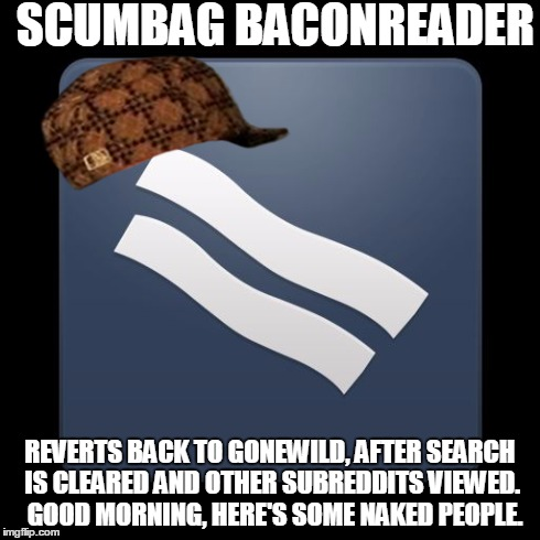 SCUMBAG BACONREADER REVERTS BACK TO GONEWILD, AFTER SEARCH IS CLEARED AND OTHER SUBREDDITS VIEWED.  GOOD MORNING, HERE'S SOME NAKED PEOPLE. | made w/ Imgflip meme maker