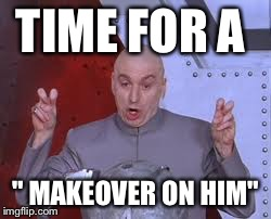 "Dr Evil Laser Meme | TIME FOR A "" MAKEOVER ON HIM"" 