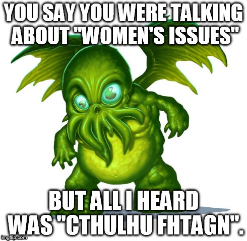 "YOU SAY YOU WERE TALKING ABOUT ""WOMEN'S ISSUES"" BUT ALL I HEARD WAS ""CTHULHU FHTAGN"". 