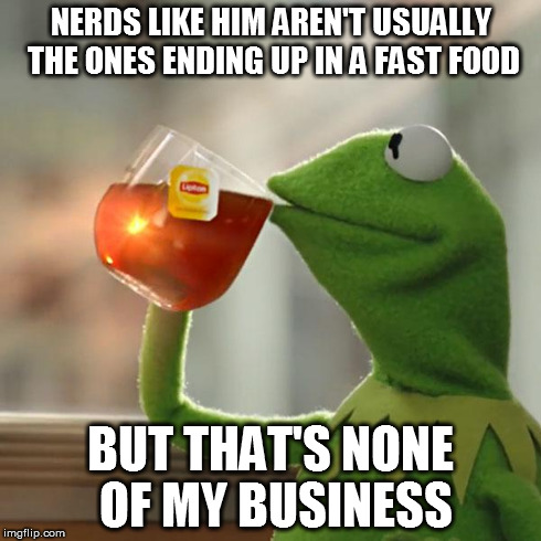 But Thats None Of My Business Meme | NERDS LIKE HIM AREN'T USUALLY THE ONES ENDING UP IN A FAST FOOD BUT THAT'S NONE OF MY BUSINESS | image tagged in memes,but thats none of my business,kermit the frog | made w/ Imgflip meme maker