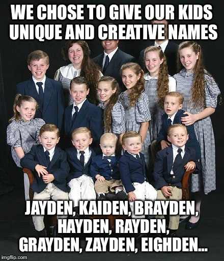 The poor kids will probably change their names eventually | WE CHOSE TO GIVE OUR KIDS UNIQUE AND CREATIVE NAMES JAYDEN, KAIDEN, BRAYDEN, HAYDEN, RAYDEN, GRAYDEN, ZAYDEN, EIGHDEN… | image tagged in parenting,parents,original,why | made w/ Imgflip meme maker