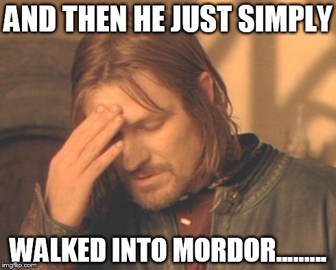 Frustrated Boromir | AND THEN HE JUST SIMPLY WALKED INTO MORDOR......... | image tagged in memes,frustrated boromir | made w/ Imgflip meme maker