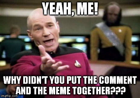 Picard Wtf Meme | YEAH, ME! WHY DIDN'T YOU PUT THE COMMENT AND THE MEME TOGETHER??? | image tagged in memes,picard wtf | made w/ Imgflip meme maker