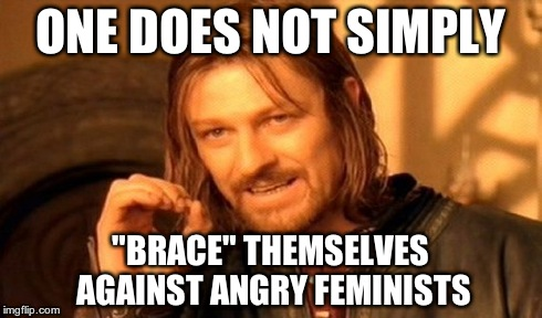 "One Does Not Simply Meme | ONE DOES NOT SIMPLY ""BRACE"" THEMSELVES AGAINST ANGRY FEMINISTS 