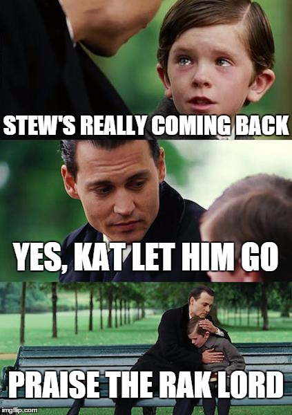 Finding Neverland Meme | STEW'S REALLY COMING BACK YES, KAT LET HIM GO PRAISE THE RAK LORD | image tagged in memes,finding neverland | made w/ Imgflip meme maker