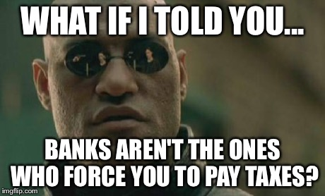 Matrix Morpheus Meme | WHAT IF I TOLD YOU... BANKS AREN'T THE ONES WHO FORCE YOU TO PAY TAXES? | image tagged in memes,matrix morpheus | made w/ Imgflip meme maker