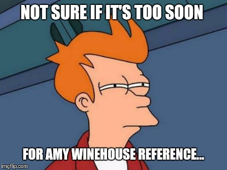 Futurama Fry Meme | NOT SURE IF IT'S TOO SOON FOR AMY WINEHOUSE REFERENCE... | image tagged in memes,futurama fry | made w/ Imgflip meme maker