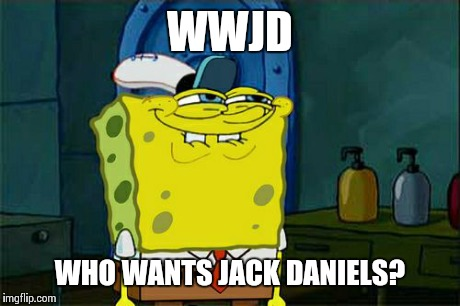 Dont You Squidward Meme | WWJD WHO WANTS JACK DANIELS? | image tagged in memes,dont you squidward | made w/ Imgflip meme maker