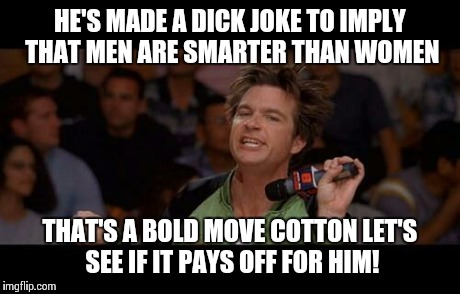 Bold Move Cotton | HE'S MADE A DICK JOKE TO IMPLY THAT MEN ARE SMARTER THAN WOMEN THAT'S A BOLD MOVE COTTON LET'S SEE IF IT PAYS OFF FOR HIM! | image tagged in bold move cotton | made w/ Imgflip meme maker