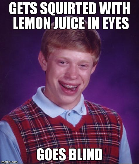 Bad Luck Brian Meme | GETS SQUIRTED WITH LEMON JUICE IN EYES GOES BLIND | image tagged in memes,bad luck brian | made w/ Imgflip meme maker