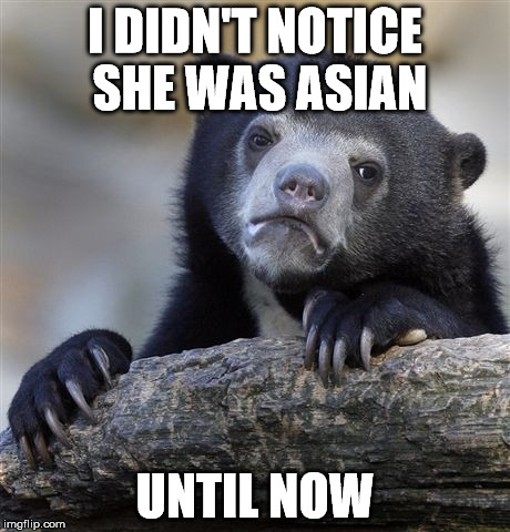 Confession Bear Meme | I DIDN'T NOTICE SHE WAS ASIAN UNTIL NOW | image tagged in memes,confession bear | made w/ Imgflip meme maker