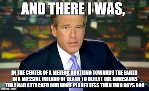 Brian Williams Was There Meme | AND THERE I WAS, IN THE CENTER OF A METEOR HURTLING TOWARDS THE EARTH IN A MASSIVE INFERNO OF DEATH TO DEFEAT THE DINOSAURS THAT HAD ATTACKE | image tagged in memes,brian williams was there | made w/ Imgflip meme maker
