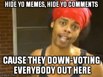 Hide Yo Kids Hide Yo Wife Meme | HIDE YO MEMES, HIDE YO COMMENTS CAUSE THEY DOWN-VOTING EVERYBODY OUT HERE | image tagged in memes,hide yo kids hide yo wife | made w/ Imgflip meme maker