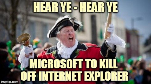 Town Crier | HEAR YE - HEAR YE MICROSOFT TO KILL OFF INTERNET EXPLORER | image tagged in town crier,hear ye,breaking news | made w/ Imgflip meme maker