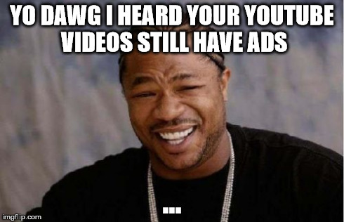 Yo Dawg Heard You Meme | YO DAWG I HEARD YOUR YOUTUBE VIDEOS STILL HAVE ADS ... | image tagged in memes,yo dawg heard you | made w/ Imgflip meme maker