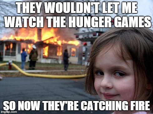 It's all because they were Mocking Jay... | THEY WOULDN'T LET ME WATCH THE HUNGER GAMES SO NOW THEY'RE CATCHING FIRE | image tagged in memes,disaster girl,hunger games,catching fire,funny | made w/ Imgflip meme maker