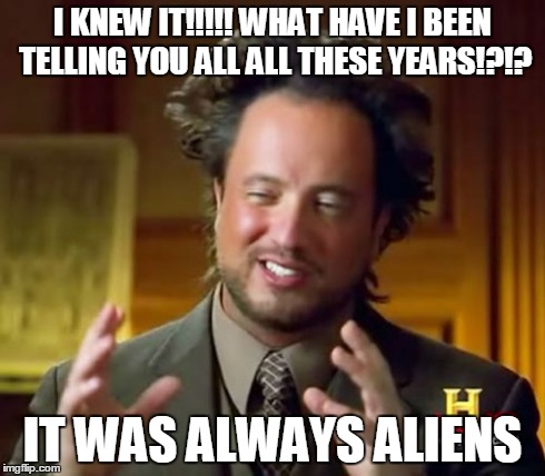 Ancient Aliens Meme | I KNEW IT!!!!! WHAT HAVE I BEEN TELLING YOU ALL ALL THESE YEARS!?!? IT WAS ALWAYS ALIENS | image tagged in memes,ancient aliens | made w/ Imgflip meme maker