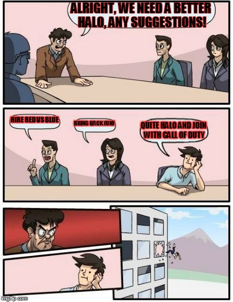 Boardroom Meeting Suggestion Meme | ALRIGHT, WE NEED A BETTER HALO, ANY SUGGESTIONS! HIRE RED VS BLUE BRING BACK JUNE QUITE HALO AND JOIN WITH CALL OF DUTY | image tagged in memes,boardroom meeting suggestion | made w/ Imgflip meme maker