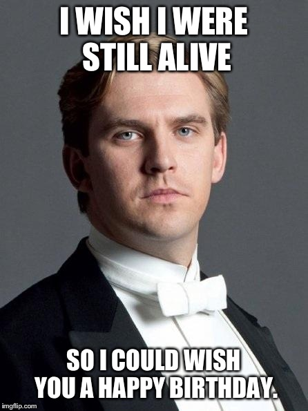 I WISH I WERE STILL ALIVE SO I COULD WISH YOU A HAPPY BIRTHDAY. | image tagged in matthew,downton abbey,birthday | made w/ Imgflip meme maker