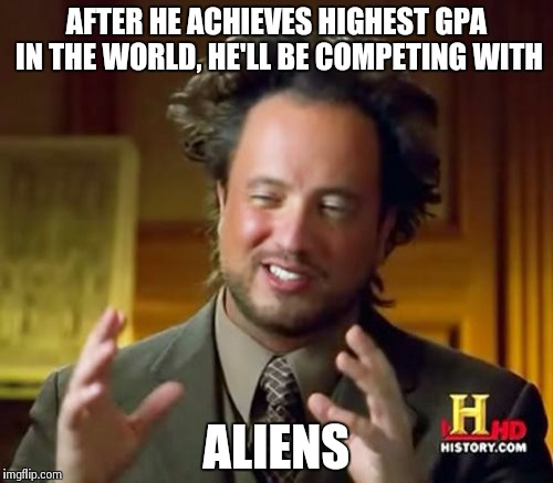 Ancient Aliens Meme | AFTER HE ACHIEVES HIGHEST GPA IN THE WORLD, HE'LL BE COMPETING WITH ALIENS | image tagged in memes,ancient aliens | made w/ Imgflip meme maker