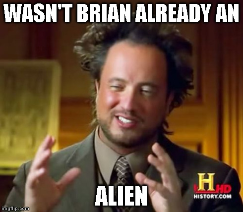 Ancient Aliens Meme | WASN'T BRIAN ALREADY AN ALIEN | image tagged in memes,ancient aliens | made w/ Imgflip meme maker