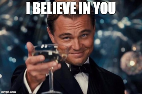 Leonardo Dicaprio Cheers Meme | I BELIEVE IN YOU | image tagged in memes,leonardo dicaprio cheers | made w/ Imgflip meme maker
