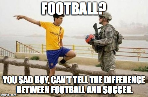 Fifa E Call Of Duty | FOOTBALL? YOU SAD BOY, CAN'T TELL THE DIFFERENCE BETWEEN FOOTBALL AND SOCCER. | image tagged in memes,fifa e call of duty | made w/ Imgflip meme maker