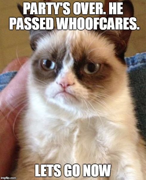 Grumpy Cat Meme | PARTY'S OVER. HE PASSED WHOOFCARES. LETS GO NOW | image tagged in memes,grumpy cat | made w/ Imgflip meme maker