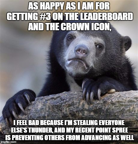 I really do feel bad... | AS HAPPY AS I AM FOR GETTING #3 ON THE LEADERBOARD AND THE CROWN ICON, I FEEL BAD BECAUSE I'M STEALING EVERYONE ELSE'S THUNDER, AND MY RECEN | image tagged in memes,confession bear,oops,featured,leaderboard,sorry | made w/ Imgflip meme maker