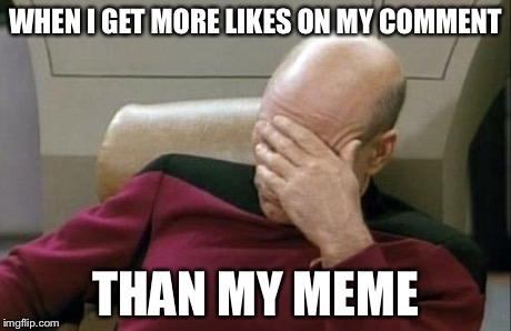I can't get any likes!!!!! It's always 1 frighen like and 1 dislike. My comments get 3-10 points but my memes???!? NOOO | WHEN I GET MORE LIKES ON MY COMMENT THAN MY MEME | image tagged in memes,captain picard facepalm | made w/ Imgflip meme maker