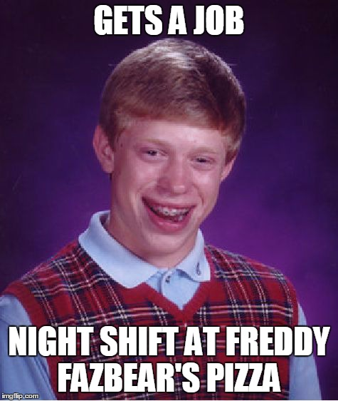 Bad Luck Brian Meme | GETS A JOB NIGHT SHIFT AT FREDDY FAZBEAR'S PIZZA | image tagged in memes,bad luck brian | made w/ Imgflip meme maker