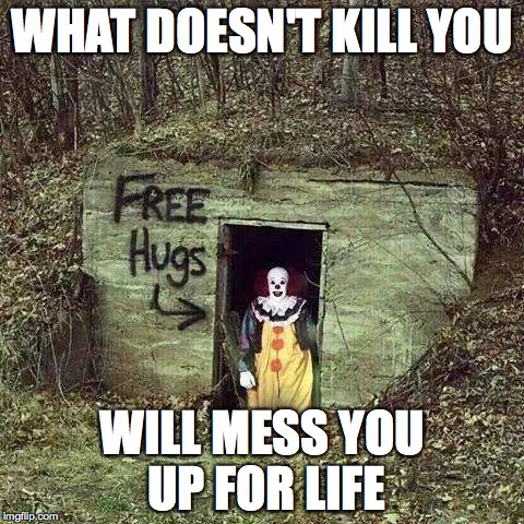 Sad Clown | WHAT DOESN'T KILL YOU WILL MESS YOU UP FOR LIFE | image tagged in sad clown | made w/ Imgflip meme maker