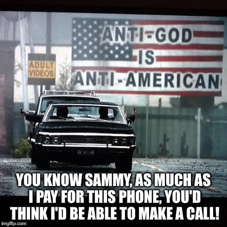 YOU KNOW SAMMY, AS MUCH AS I PAY FOR THIS PHONE, YOU'D THINK I'D BE ABLE TO MAKE A CALL! | image tagged in supernatural | made w/ Imgflip meme maker