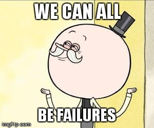 pops | WE CAN ALL BE FAILURES | image tagged in pops | made w/ Imgflip meme maker