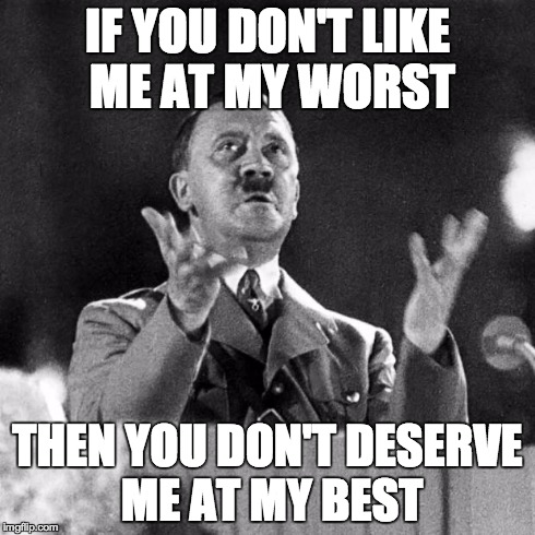 CFK Hitler | IF YOU DON'T LIKE ME AT MY WORST THEN YOU DON'T DESERVE ME AT MY BEST | image tagged in cfk hitler | made w/ Imgflip meme maker