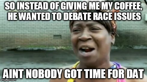 Ain't Nobody Got Time For That | SO INSTEAD OF GIVING ME MY COFFEE, HE WANTED TO DEBATE RACE ISSUES AINT NOBODY GOT TIME FOR DAT | image tagged in memes,aint nobody got time for that,starbucks,race,coffee | made w/ Imgflip meme maker