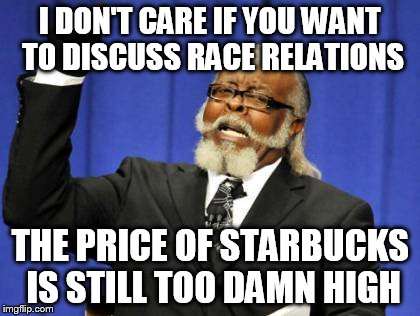 Too Damn High | I DON'T CARE IF YOU WANT TO DISCUSS RACE RELATIONS THE PRICE OF STARBUCKS IS STILL TOO DAMN HIGH | image tagged in memes,too damn high,starbucks,race,coffee | made w/ Imgflip meme maker