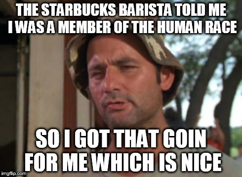 So I Got That Goin For Me Which Is Nice | THE STARBUCKS BARISTA TOLD ME I WAS A MEMBER OF THE HUMAN RACE SO I GOT THAT GOIN FOR ME WHICH IS NICE | image tagged in memes,so i got that goin for me which is nice,starbucks,race | made w/ Imgflip meme maker