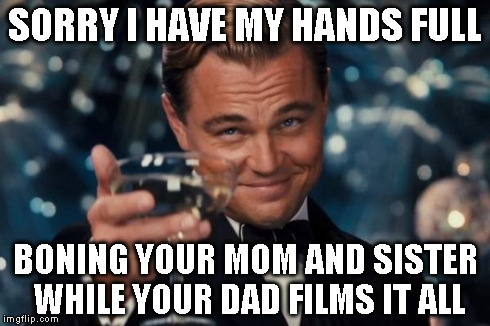 Leonardo Dicaprio Cheers Meme | SORRY I HAVE MY HANDS FULL BONING YOUR MOM AND SISTER WHILE YOUR DAD FILMS IT ALL | image tagged in memes,leonardo dicaprio cheers | made w/ Imgflip meme maker
