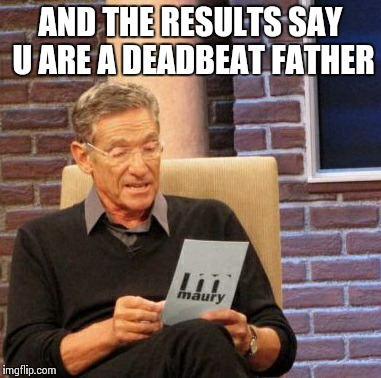 Maury Lie Detector Meme | AND THE RESULTS SAY U ARE A DEADBEAT FATHER | image tagged in memes,maury lie detector | made w/ Imgflip meme maker