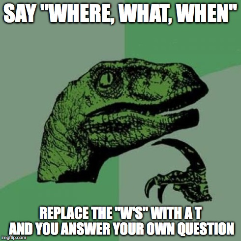 "Philosoraptor Meme | SAY ""WHERE, WHAT, WHEN"" REPLACE THE ""W'S"" WITH A T AND YOU ANSWER YOUR OWN QUESTION 