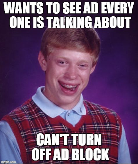 Bad Luck Brian Meme | WANTS TO SEE AD EVERY ONE IS TALKING ABOUT CAN'T TURN OFF AD BLOCK | image tagged in memes,bad luck brian | made w/ Imgflip meme maker